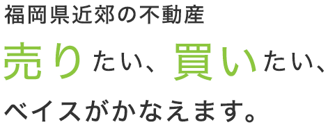 福岡県近郊の不動産 売りたい、買いたい、ベイスがかなえます。